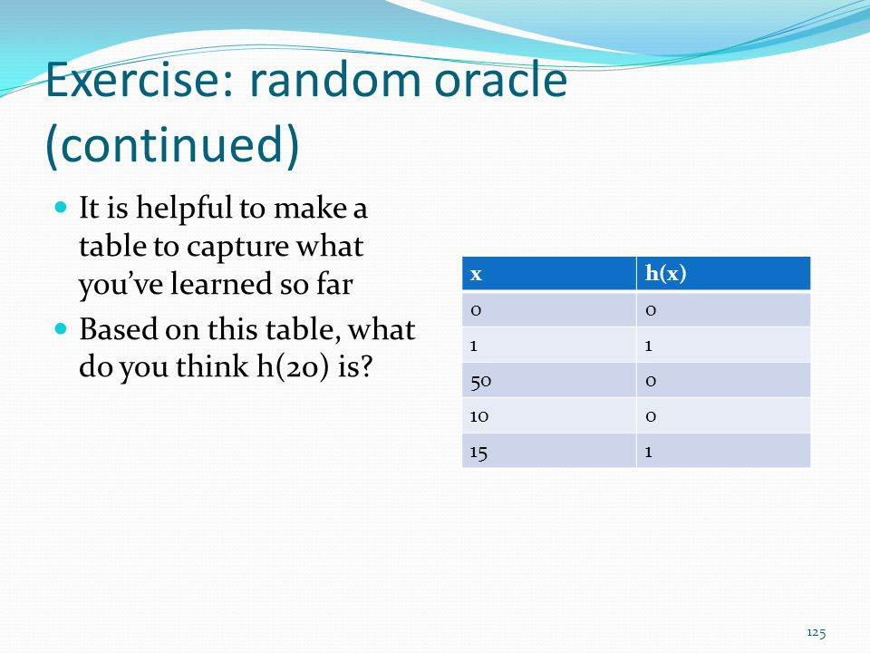 Exercise: random oracle (continued) It is helpful to make a table to capture what you've learned so far Based on this table, what do you think h(20) i