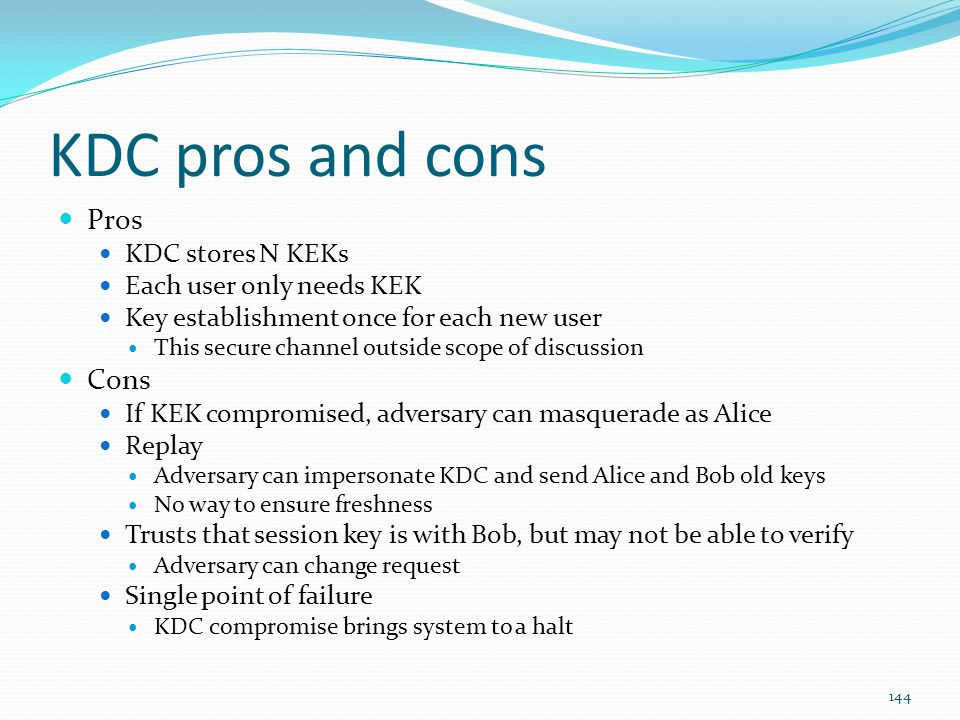KDC pros and cons Pros KDC stores N KEKs Each user only needs KEK Key establishment once for each new user This secure channel outside scope of discus