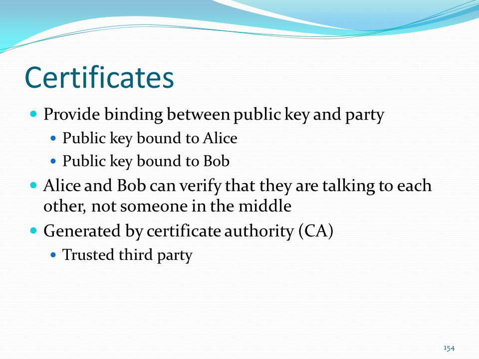 Certificates Provide binding between public key and party Public key bound to Alice Public key bound to Bob Alice and Bob can verify that they are tal