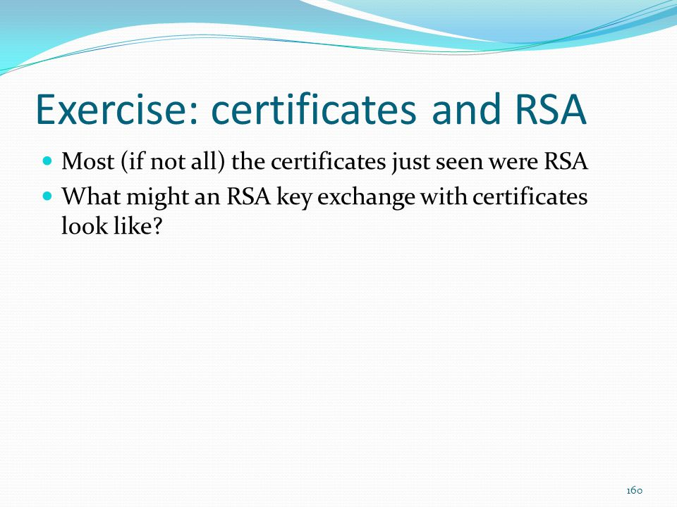 Exercise: certificates and RSA Most (if not all) the certificates just seen were RSA What might an RSA key exchange with certificates look like? 160