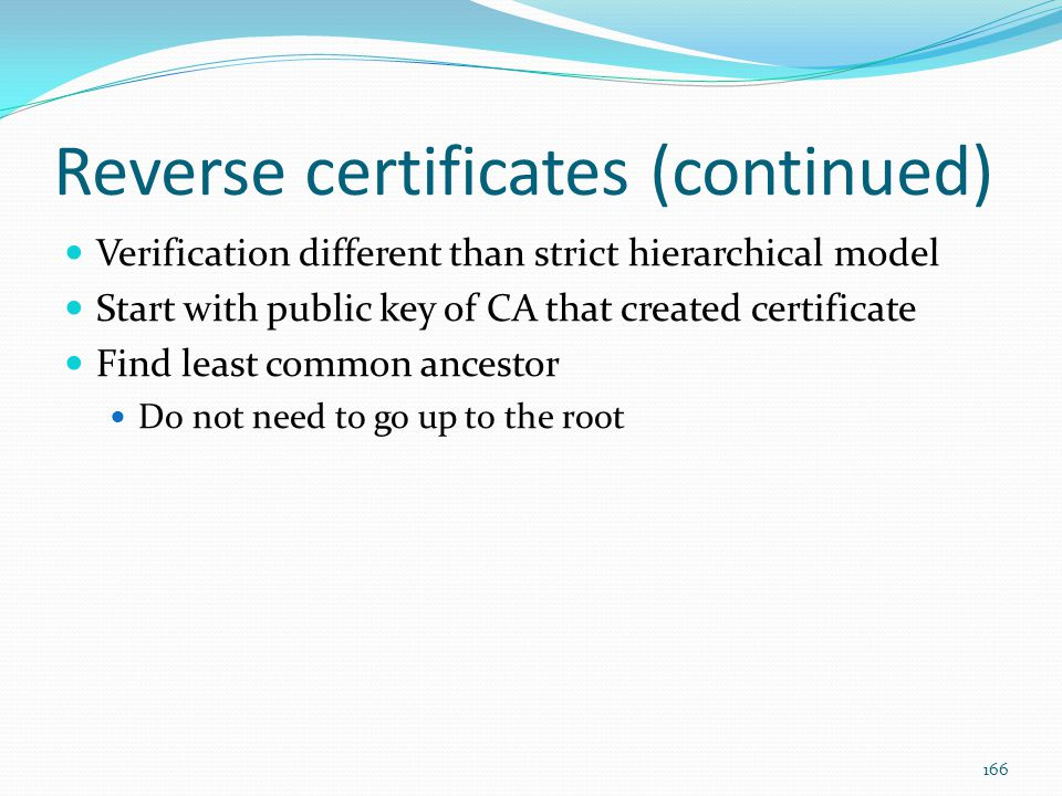 Reverse certificates (continued) Verification different than strict hierarchical model Start with public key of CA that created certificate Find least