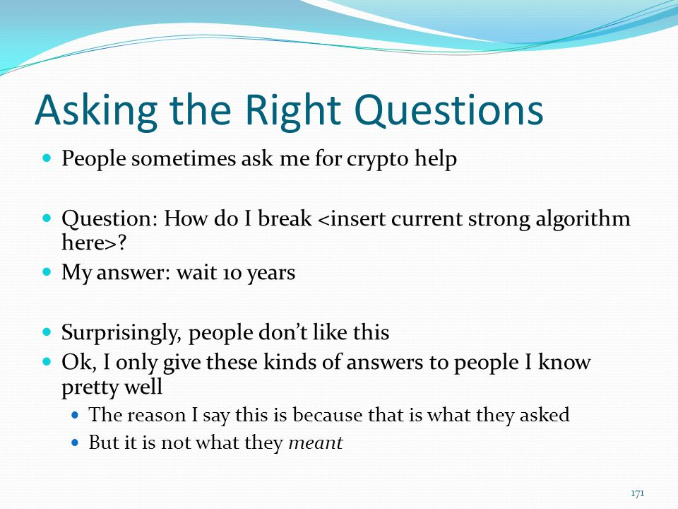 Asking the Right Questions People sometimes ask me for crypto help Question: How do I break ? My answer: wait 10 years Surprisingly, people don't like