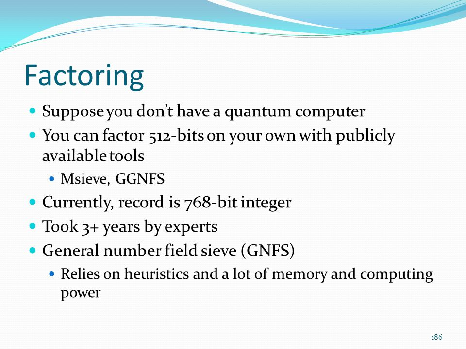 Factoring Suppose you don't have a quantum computer You can factor 512-bits on your own with publicly available tools Msieve, GGNFS Currently, record