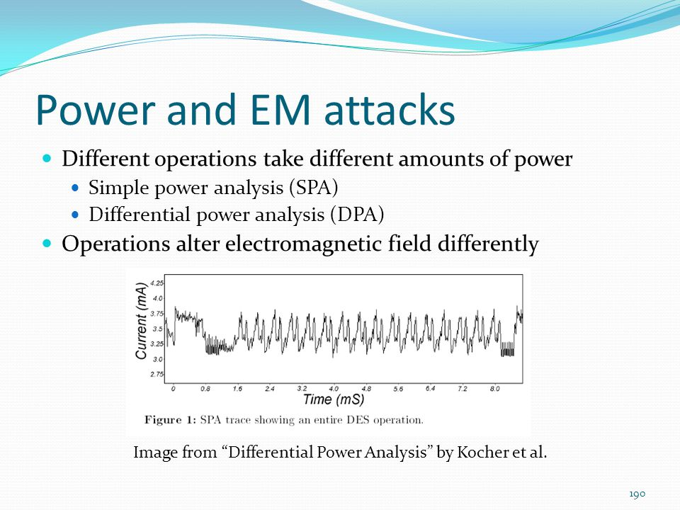 Power and EM attacks Different operations take different amounts of power Simple power analysis (SPA) Differential power analysis (DPA) Operations alt