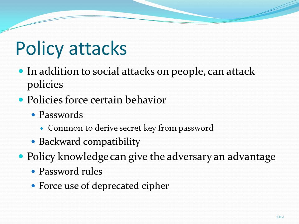 Policy attacks In addition to social attacks on people, can attack policies Policies force certain behavior Passwords Common to derive secret key from