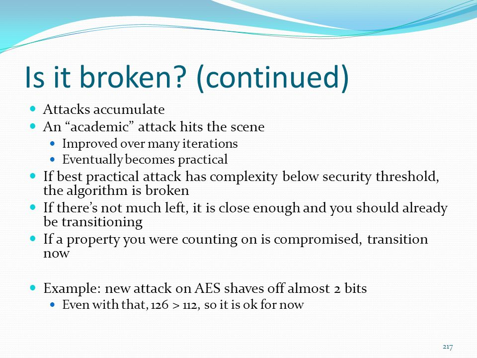 """Is it broken? (continued) Attacks accumulate An """"academic"""" attack hits the scene Improved over many iterations Eventually becomes practical If best pr"""