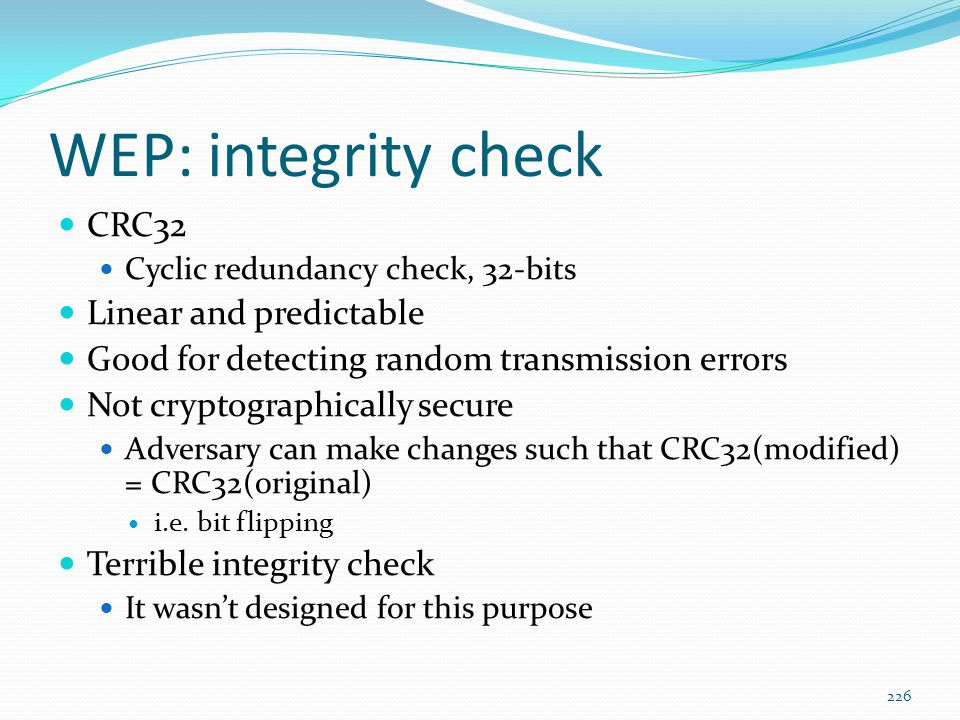 WEP: integrity check CRC32 Cyclic redundancy check, 32-bits Linear and predictable Good for detecting random transmission errors Not cryptographically