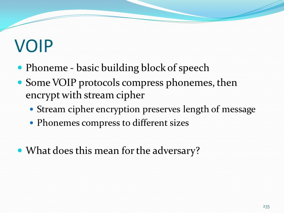 VOIP Phoneme - basic building block of speech Some VOIP protocols compress phonemes, then encrypt with stream cipher Stream cipher encryption preserve