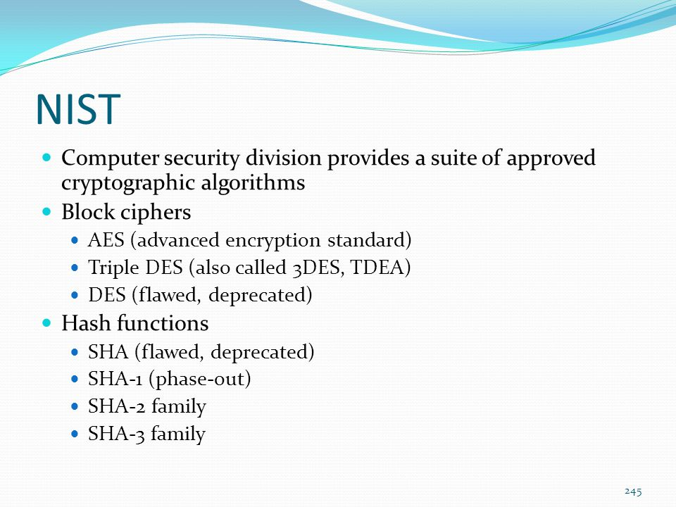NIST Computer security division provides a suite of approved cryptographic algorithms Block ciphers AES (advanced encryption standard) Triple DES (als