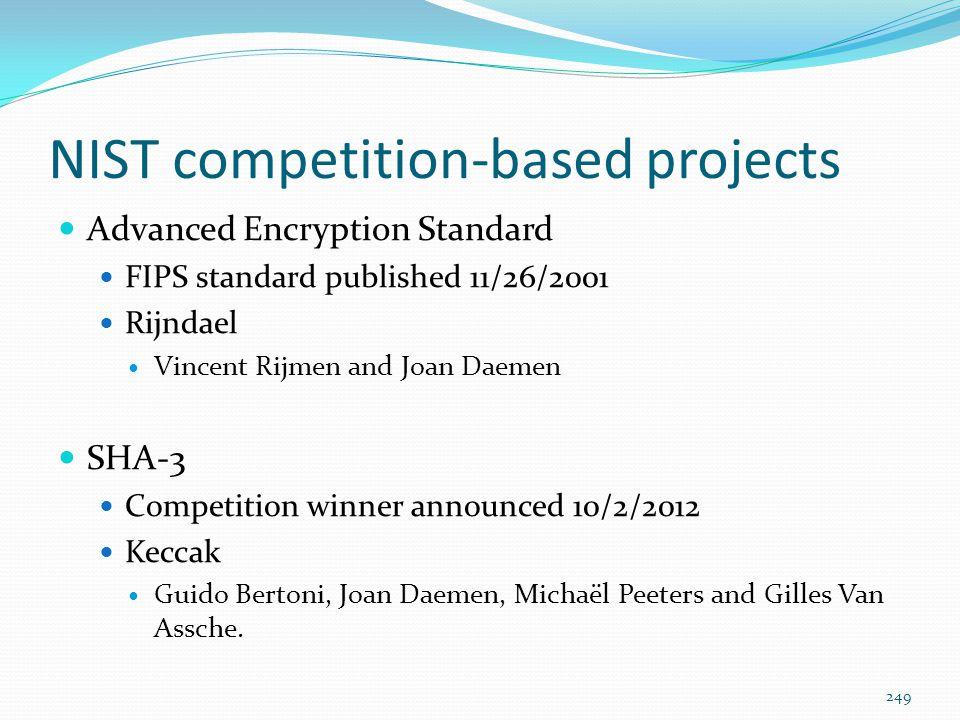 NIST competition-based projects Advanced Encryption Standard FIPS standard published 11/26/2001 Rijndael Vincent Rijmen and Joan Daemen SHA-3 Competit