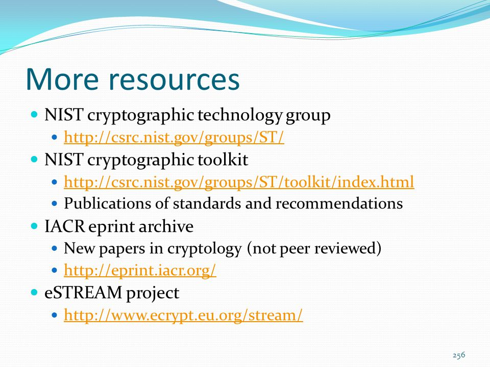 More resources NIST cryptographic technology group http://csrc.nist.gov/groups/ST/ NIST cryptographic toolkit http://csrc.nist.gov/groups/ST/toolkit/i