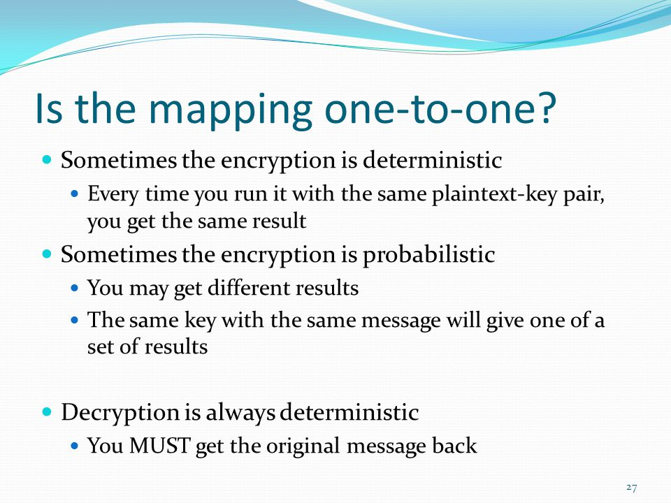 Is the mapping one-to-one? Sometimes the encryption is deterministic Every time you run it with the same plaintext-key pair, you get the same result S