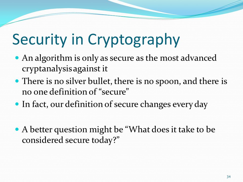 Security in Cryptography An algorithm is only as secure as the most advanced cryptanalysis against it There is no silver bullet, there is no spoon, an