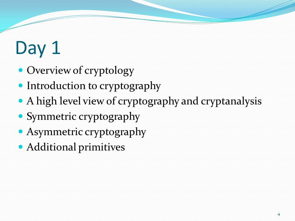 Day 1 Overview of cryptology Introduction to cryptography A high level view of cryptography and cryptanalysis Symmetric cryptography Asymmetric crypto