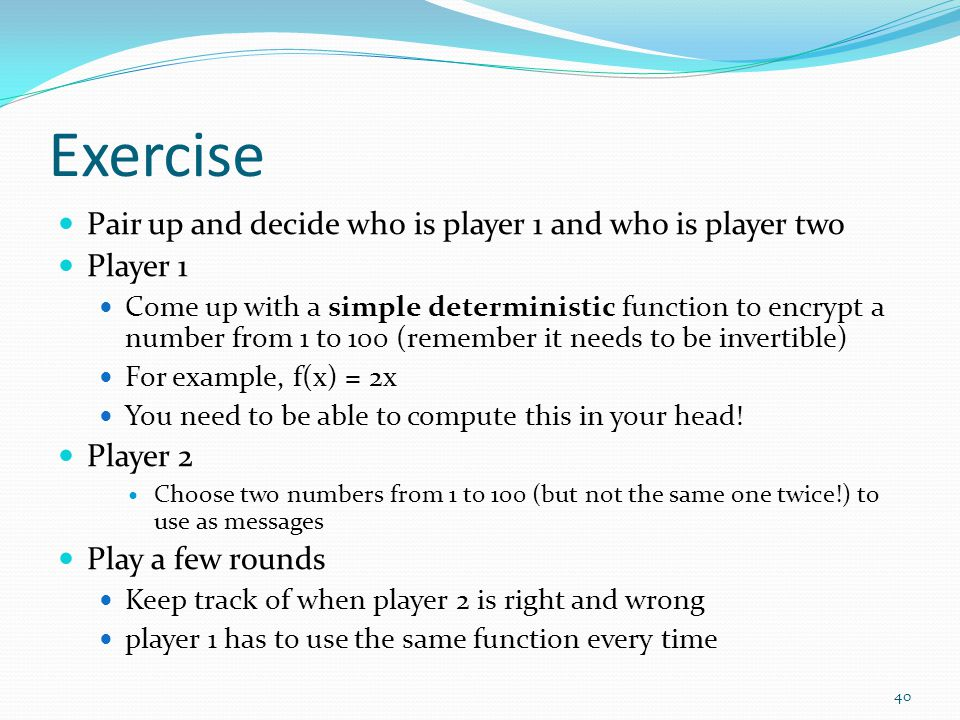 Exercise Pair up and decide who is player 1 and who is player two Player 1 Come up with a simple deterministic function to encrypt a number from 1 to