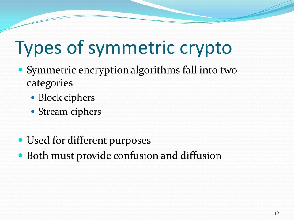 Types of symmetric crypto Symmetric encryption algorithms fall into two categories Block ciphers Stream ciphers Used for different purposes Both must