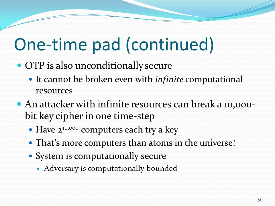 One-time pad (continued) OTP is also unconditionally secure It cannot be broken even with infinite computational resources An attacker with infinite r