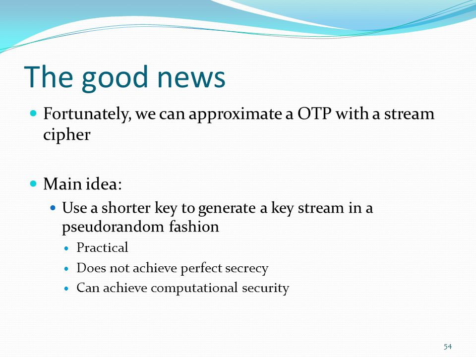 The good news Fortunately, we can approximate a OTP with a stream cipher Main idea: Use a shorter key to generate a key stream in a pseudorandom fashi