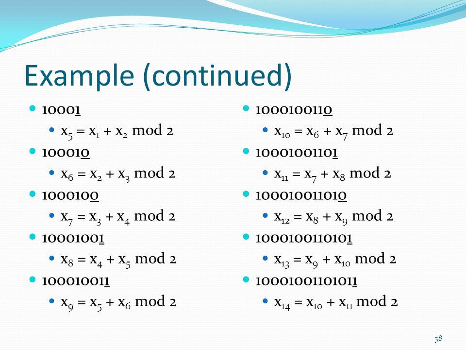 Example (continued) 10001 x 5 = x 1 + x 2 mod 2 100010 x 6 = x 2 + x 3 mod 2 1000100 x 7 = x 3 + x 4 mod 2 10001001 x 8 = x 4 + x 5 mod 2 100010011 x