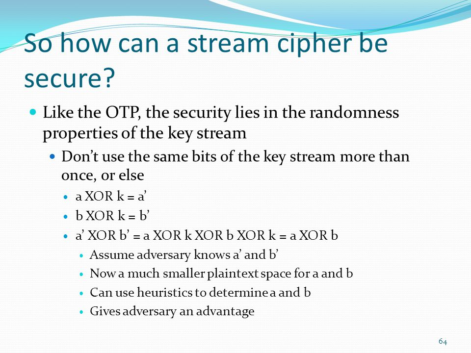 So how can a stream cipher be secure? Like the OTP, the security lies in the randomness properties of the key stream Don't use the same bits of the ke