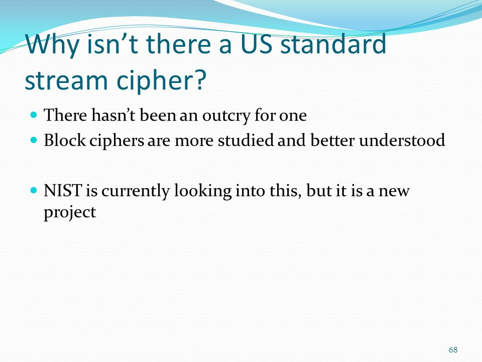 Why isn't there a US standard stream cipher? There hasn't been an outcry for one Block ciphers are more studied and better understood NIST is currentl