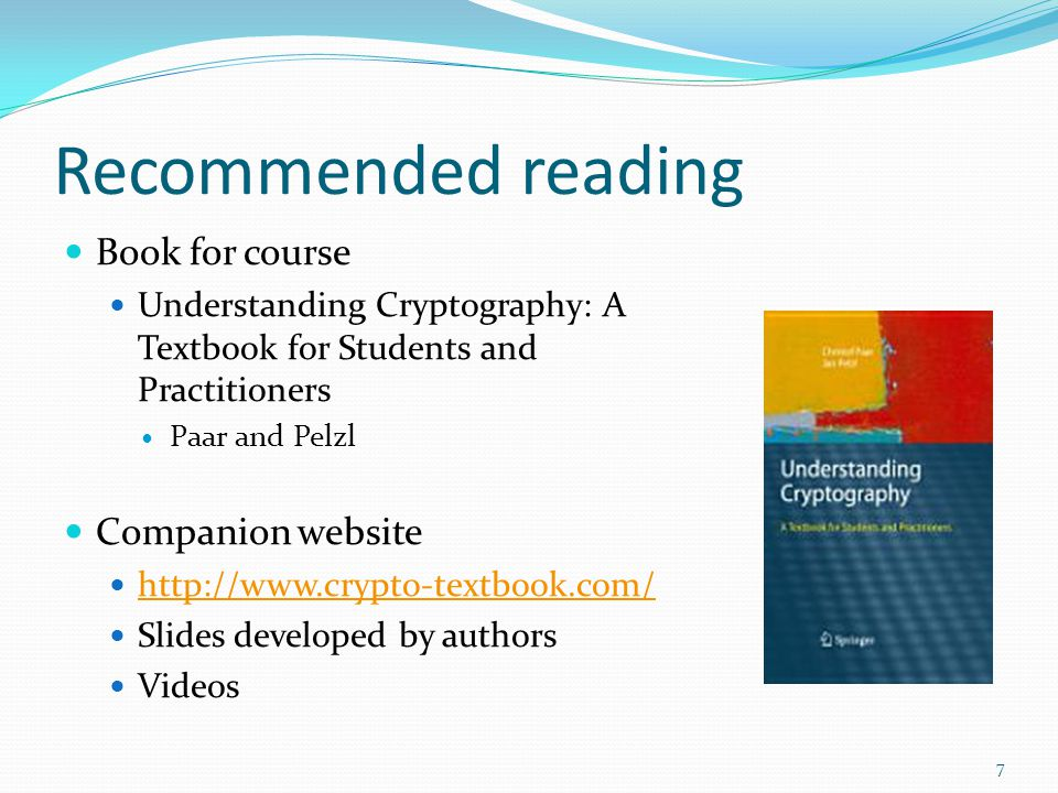 Recommended reading Book for course Understanding Cryptography: A Textbook for Students and Practitioners Paar and Pelzl Companion website http://www.