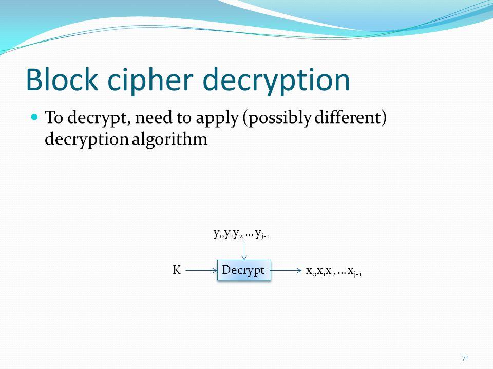 Block cipher decryption To decrypt, need to apply (possibly different) decryption algorithm 71 Decrypt Kx 0 x 1 x 2 … x j-1 y 0 y 1 y 2 … y j-1