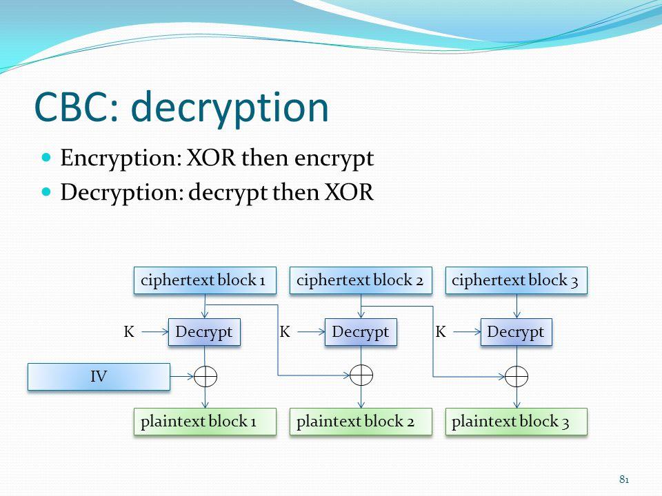 CBC: decryption Encryption: XOR then encrypt Decryption: decrypt then XOR 81 ciphertext block 1 plaintext block 1 Decrypt K ciphertext block 2 plainte