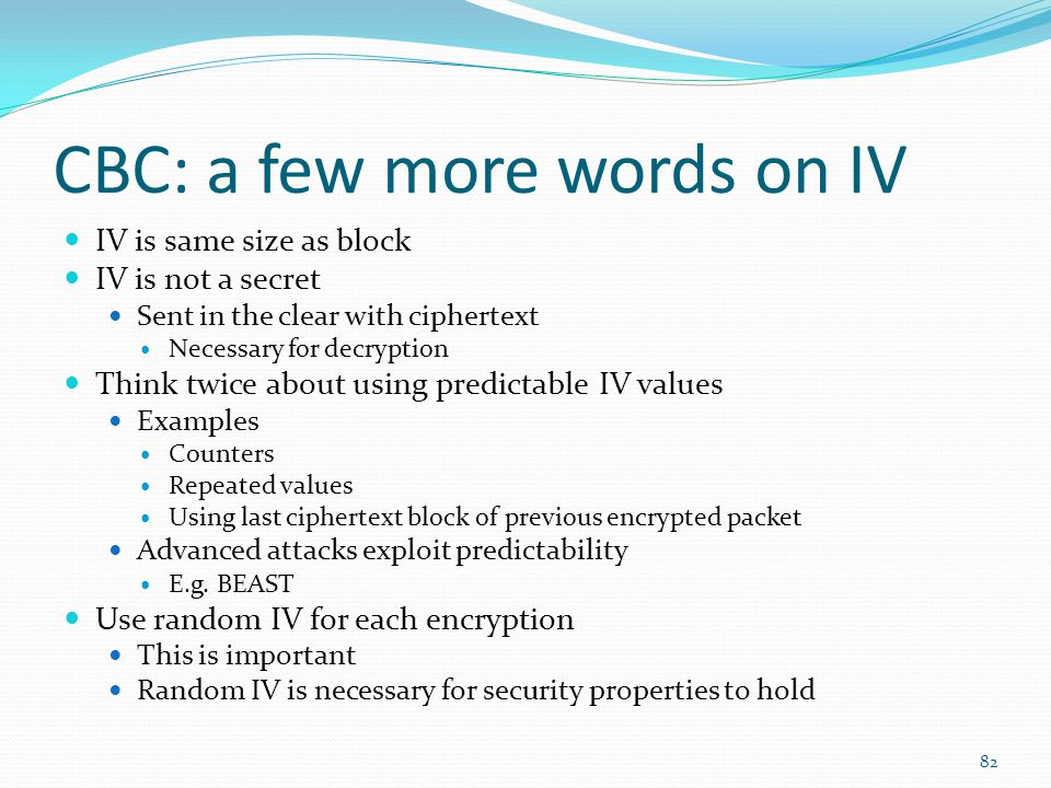 CBC: a few more words on IV IV is same size as block IV is not a secret Sent in the clear with ciphertext Necessary for decryption Think twice about u
