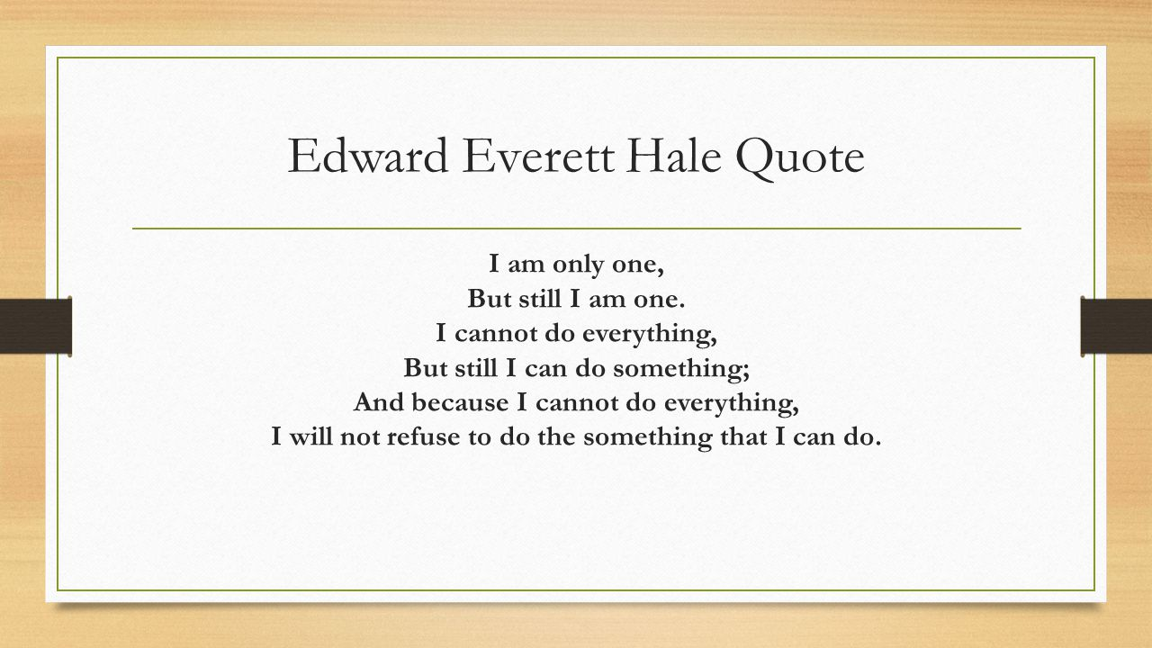 Edward Everett Hale Quote I am only one, But still I am one. I cannot do everything, But still I can do something; And because I cannot do everything,