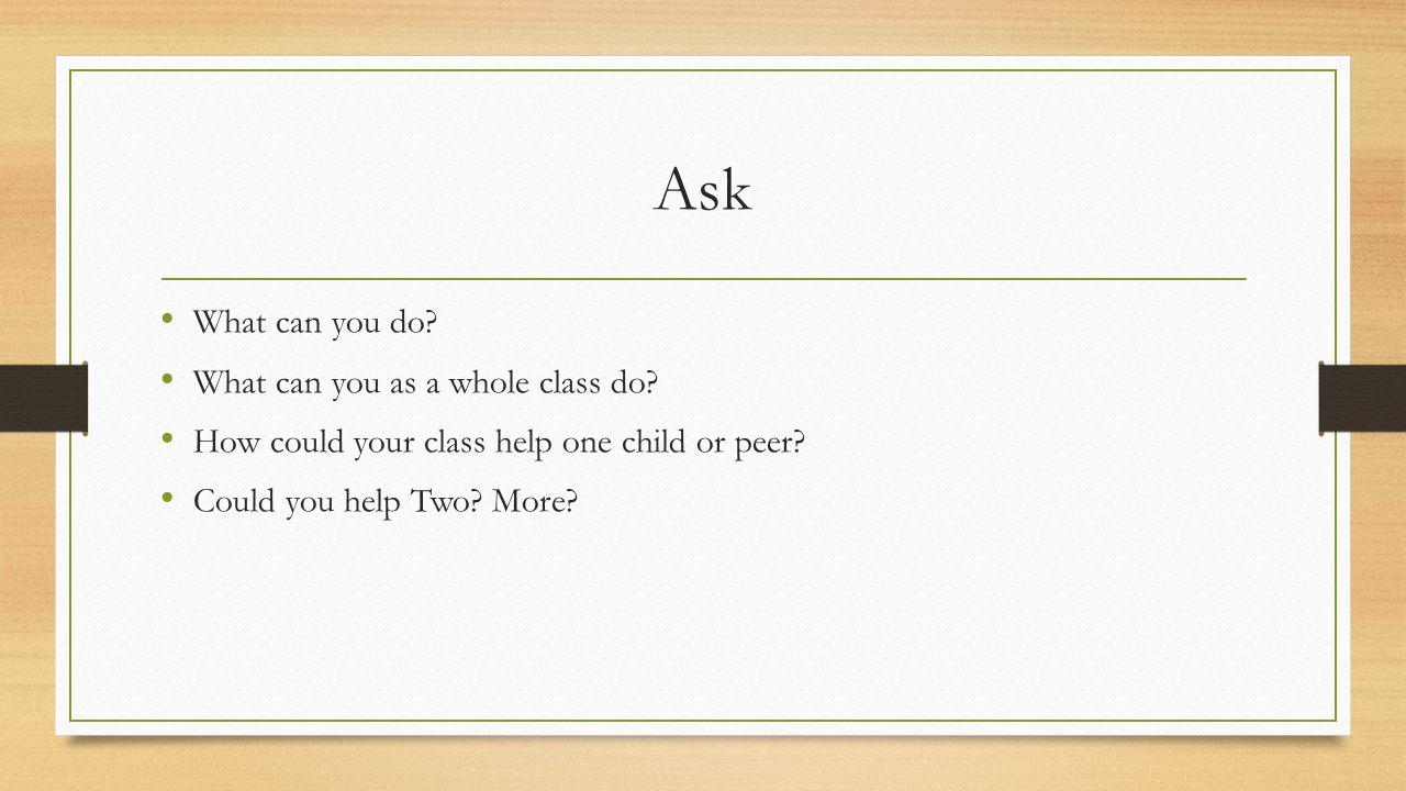 Ask What can you do? What can you as a whole class do? How could your class help one child or peer? Could you help Two? More?