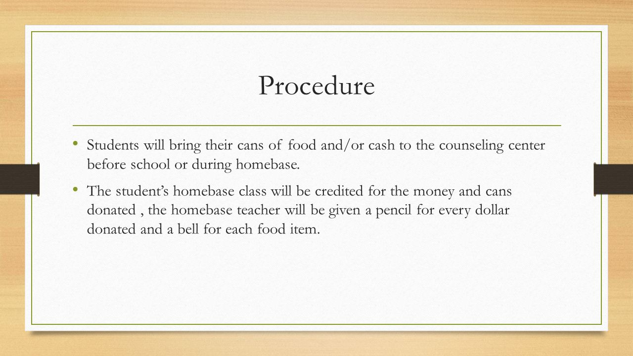 Procedure Students will bring their cans of food and/or cash to the counseling center before school or during homebase. The student's homebase class w