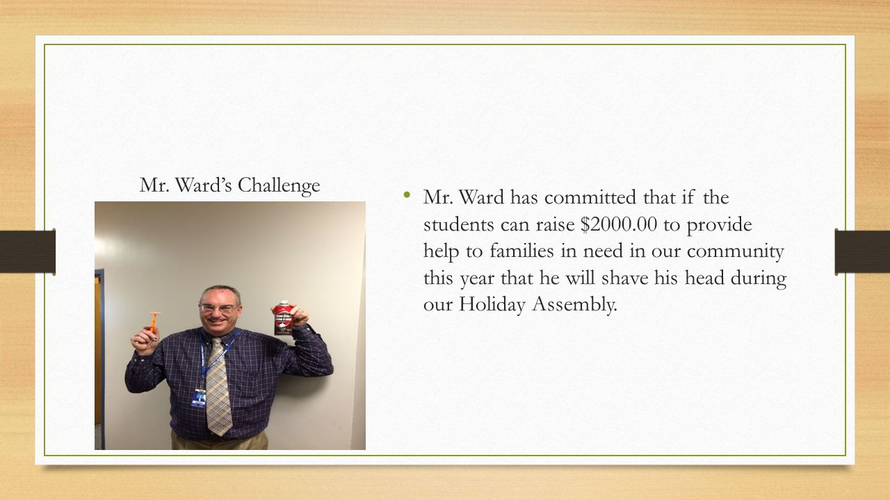 Mr. Ward's Challenge Mr. Ward has committed that if the students can raise $2000.00 to provide help to families in need in our community this year tha