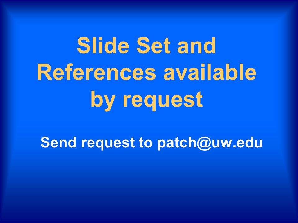 Slide Set and References available by request Send request to patch@uw.edu