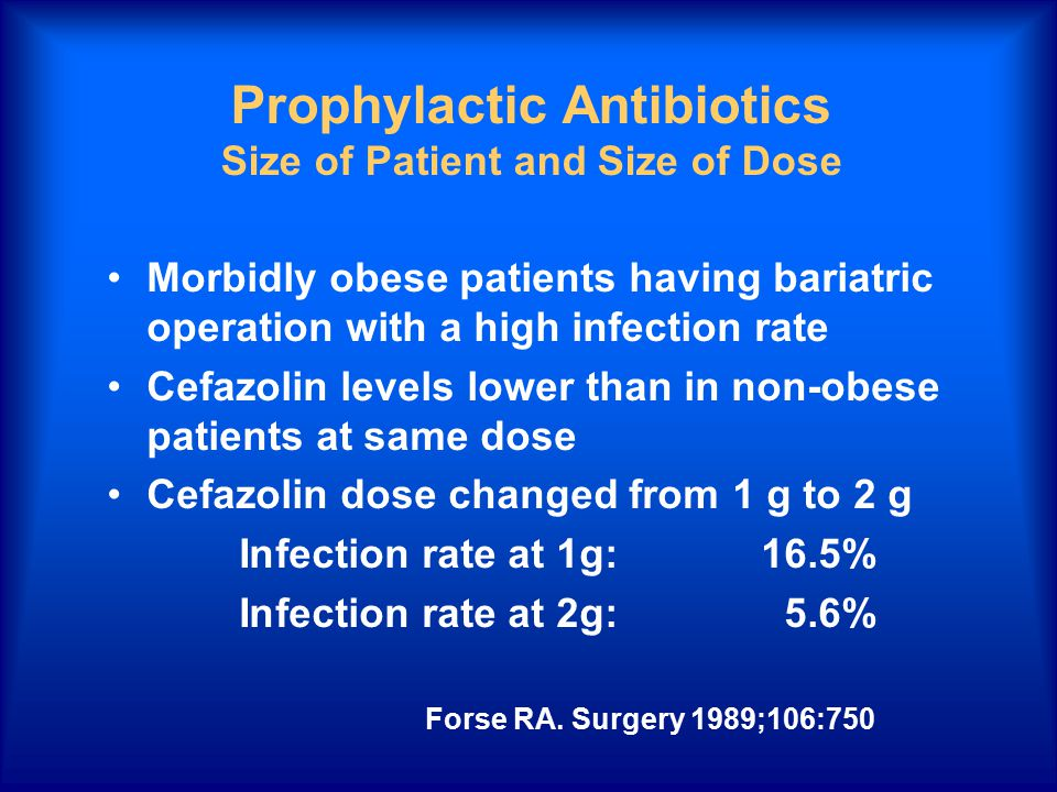 Prophylactic Antibiotics Size of Patient and Size of Dose Morbidly obese patients having bariatric operation with a high infection rate Cefazolin levels lower than in non-obese patients at same dose Cefazolin dose changed from 1 g to 2 g Infection rate at 1g:16.5% Infection rate at 2g:5.6% Forse RA.