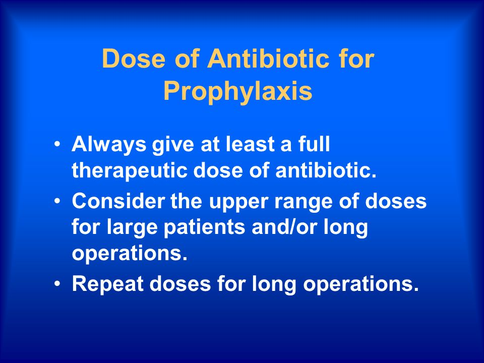 Dose of Antibiotic for Prophylaxis Always give at least a full therapeutic dose of antibiotic. Consider the upper range of doses for large patients an