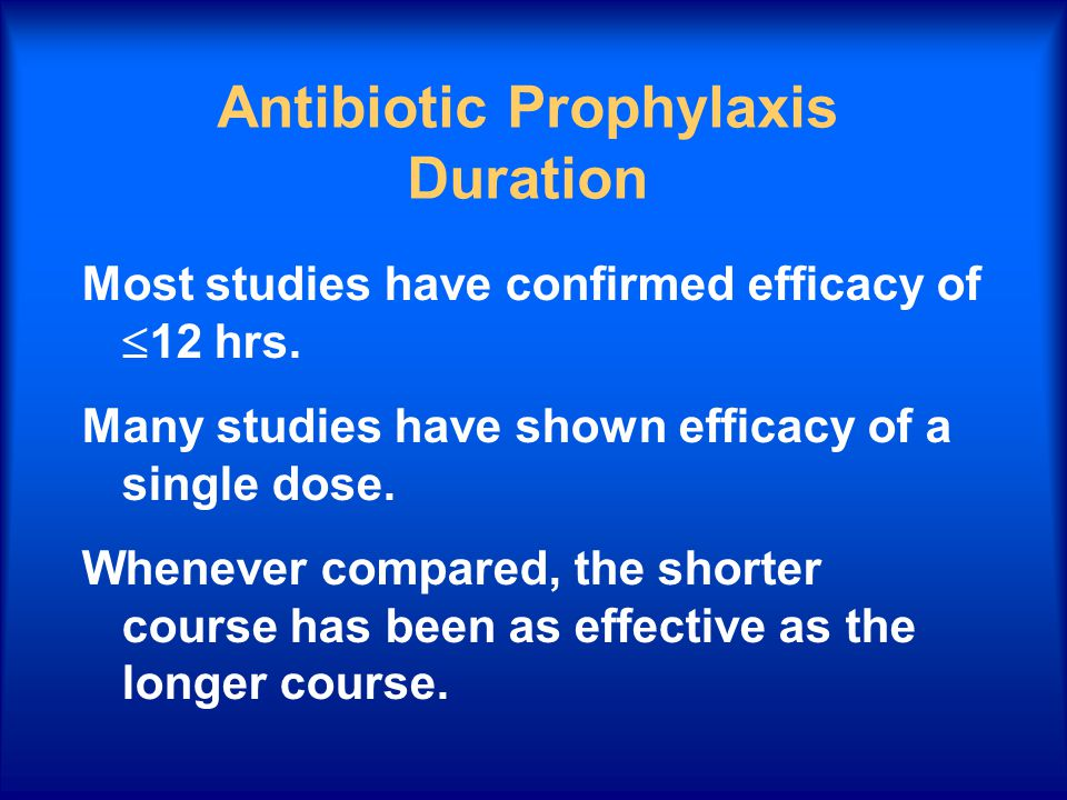 Antibiotic Prophylaxis Duration Most studies have confirmed efficacy of  12 hrs. Many studies have shown efficacy of a single dose. Whenever compared