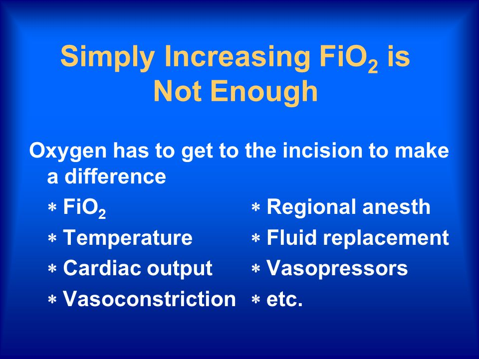 Simply Increasing FiO 2 is Not Enough Oxygen has to get to the incision to make a difference  FiO 2  Regional anesth  Temperature  Fluid replacement  Cardiac output  Vasopressors  Vasoconstriction  etc.