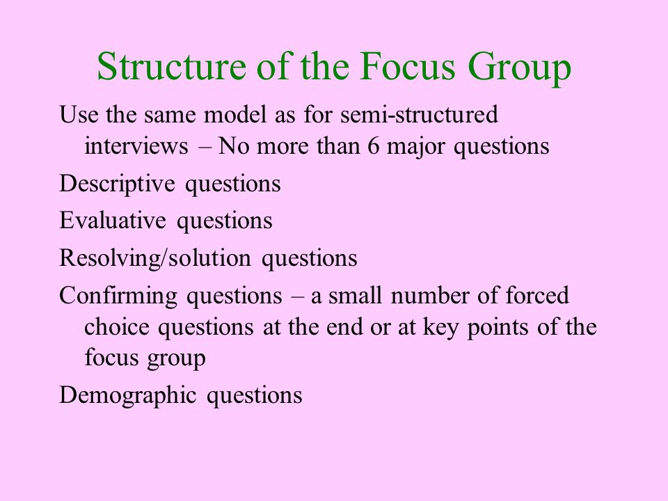 Structure of the Focus Group Use the same model as for semi-structured interviews – No more than 6 major questions Descriptive questions Evaluative questions Resolving/solution questions Confirming questions – a small number of forced choice questions at the end or at key points of the focus group Demographic questions
