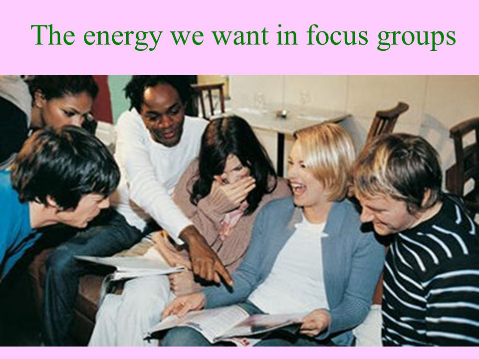 The energy we want in focus groups