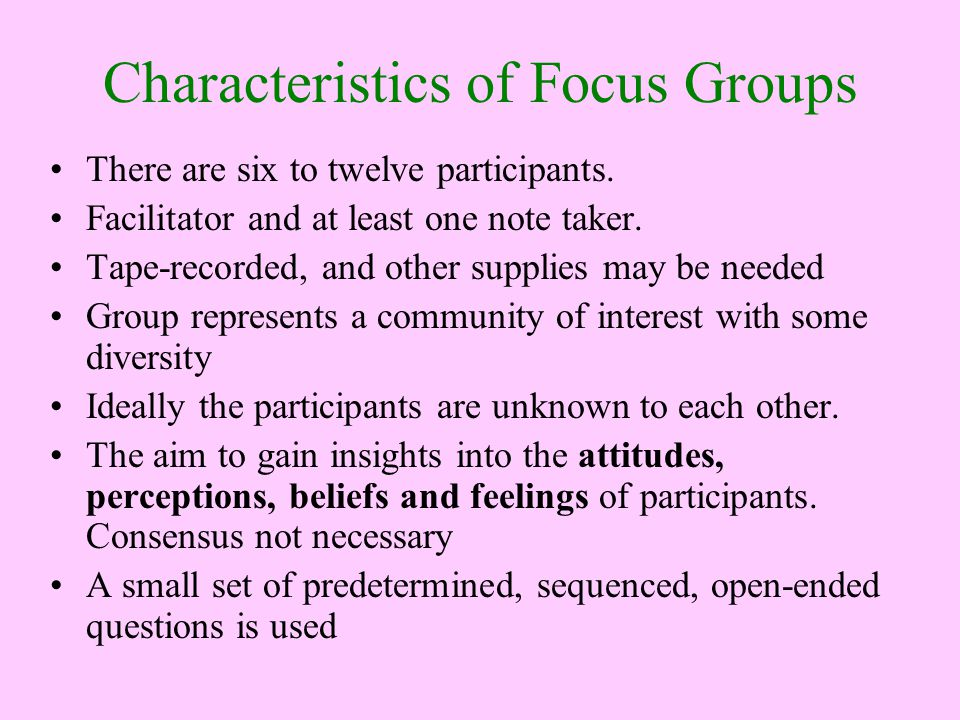 Characteristics of Focus Groups There are six to twelve participants. Facilitator and at least one note taker. Tape-recorded, and other supplies may b