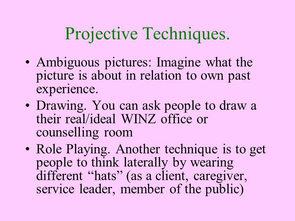 Projective Techniques. Ambiguous pictures: Imagine what the picture is about in relation to own past experience. Drawing. You can ask people to draw a