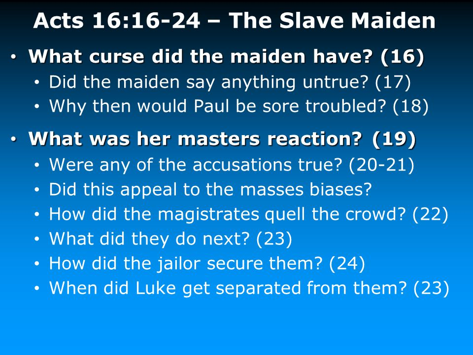 Acts 16:16-24 – The Slave Maiden What curse did the maiden have? (16) What curse did the maiden have? (16) Did the maiden say anything untrue? (17) Wh