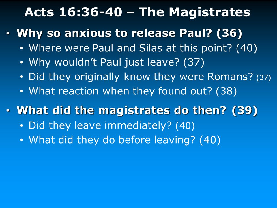 Acts 16:36-40 – The Magistrates Why so anxious to release Paul? (36) Why so anxious to release Paul? (36) Where were Paul and Silas at this point? (40