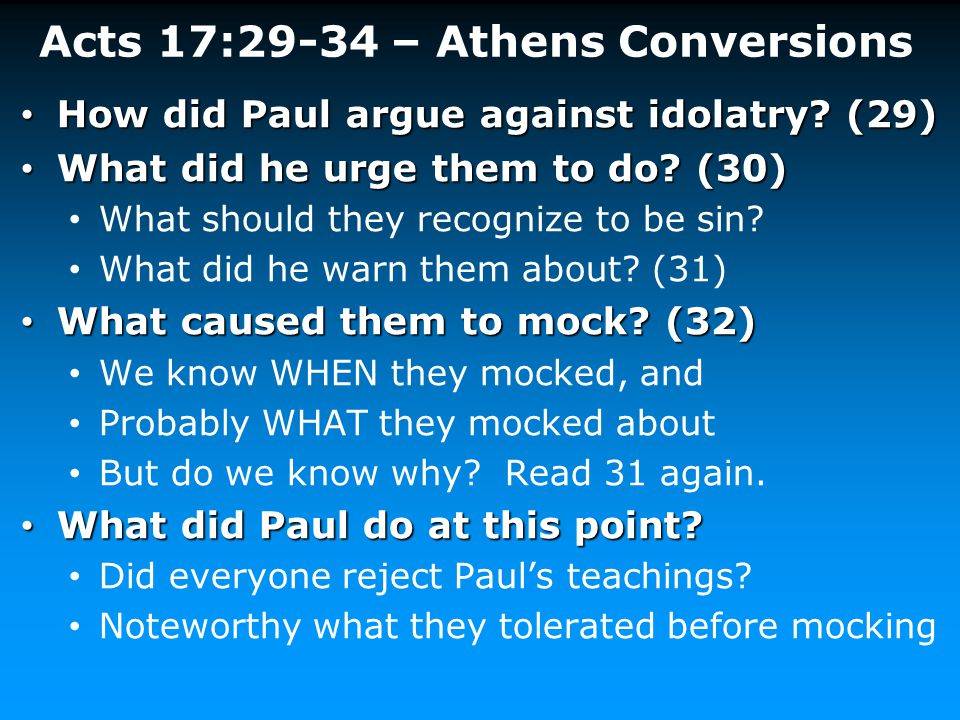 Acts 17:29-34 – Athens Conversions How did Paul argue against idolatry? (29) How did Paul argue against idolatry? (29) What did he urge them to do? (3