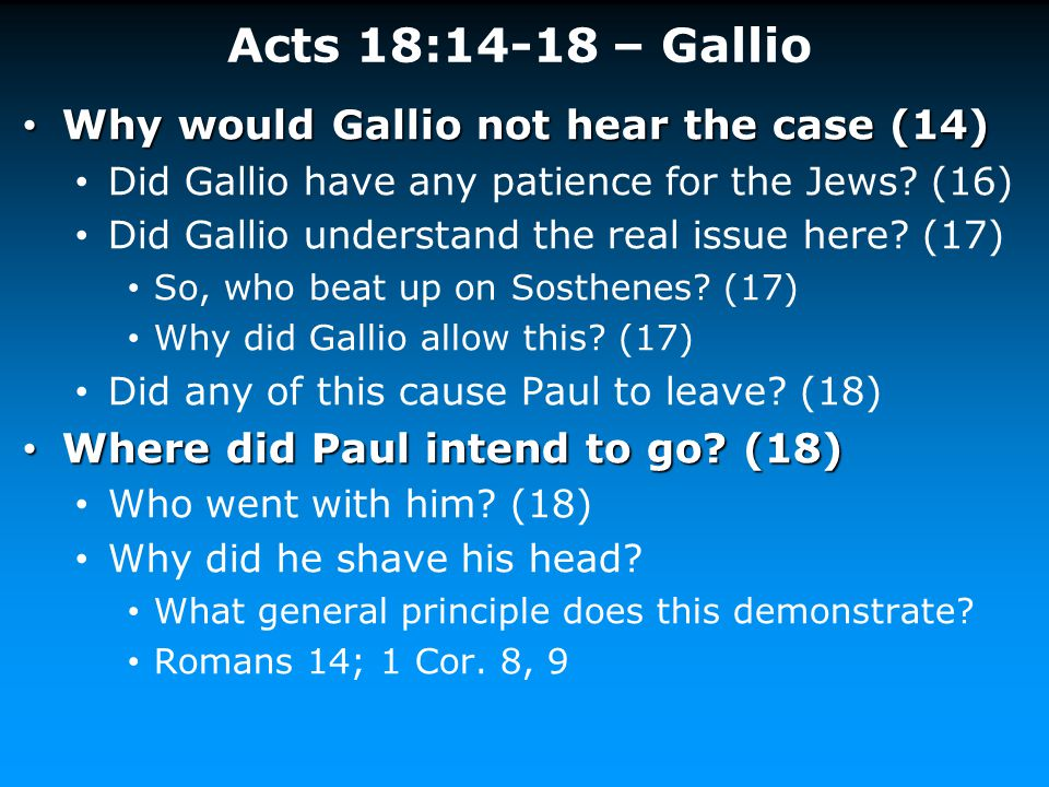 Acts 18:14-18 – Gallio Why would Gallio not hear the case (14) Why would Gallio not hear the case (14) Did Gallio have any patience for the Jews? (16)