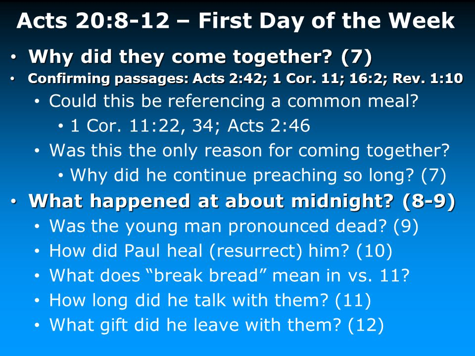 Acts 20:8-12 – First Day of the Week Why did they come together? (7) Why did they come together? (7) Confirming passages: Acts 2:42; 1 Cor. 11; 16:2;