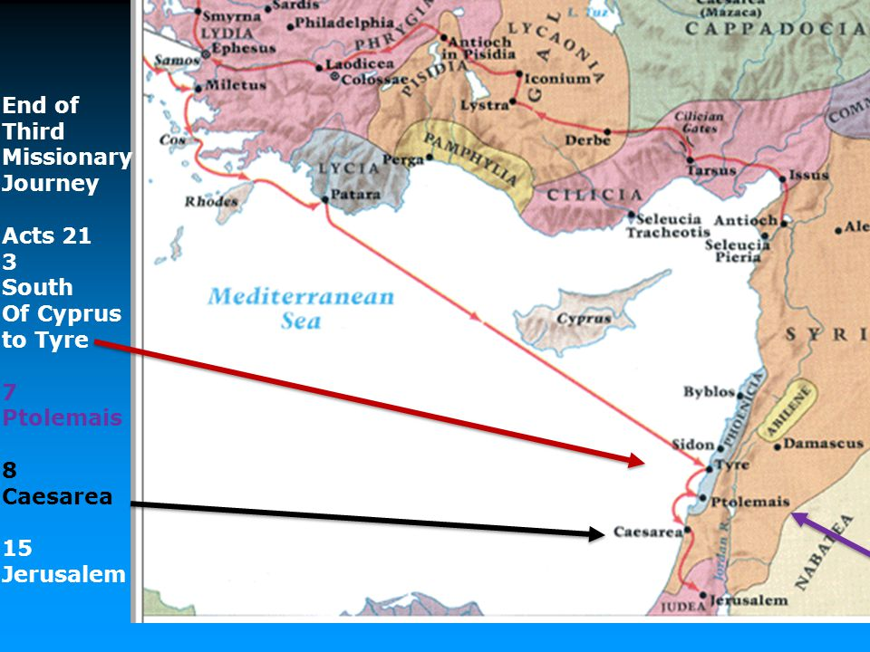 End of Third Missionary Journey Acts 21 3 South Of Cyprus to Tyre 7 Ptolemais 8 Caesarea 15 Jerusalem