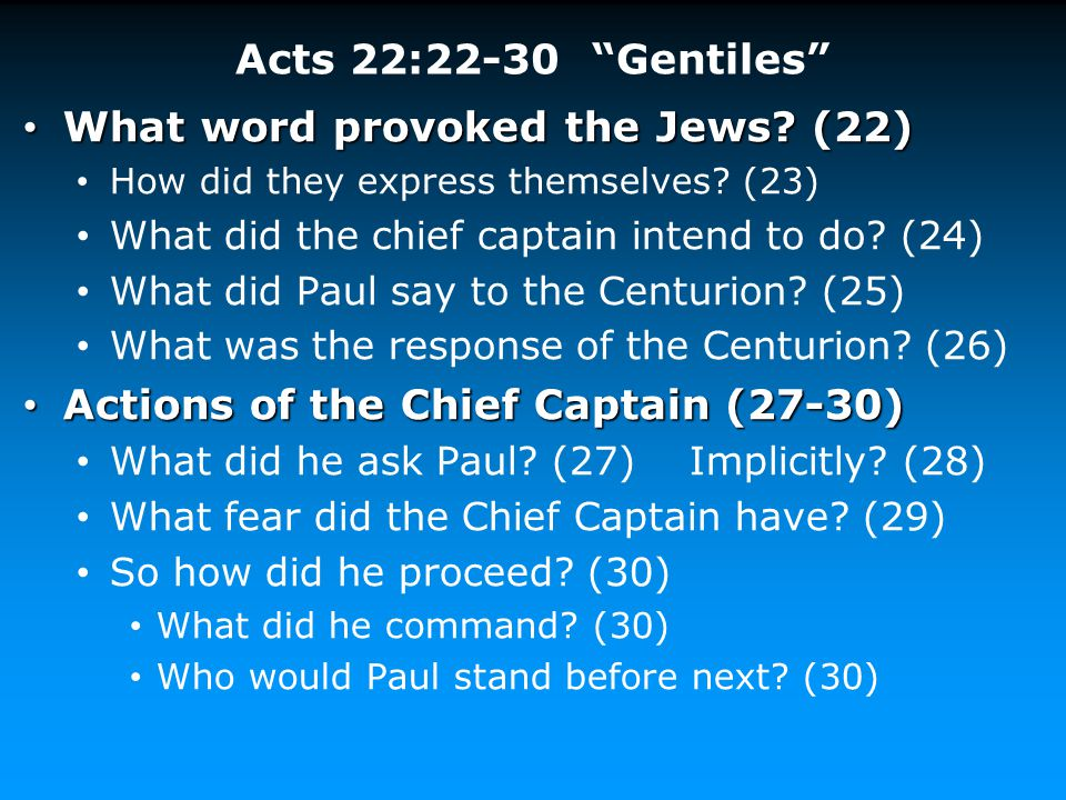 """Acts 22:22-30 """"Gentiles"""" What word provoked the Jews? (22) What word provoked the Jews? (22) How did they express themselves? (23) What did the chief"""