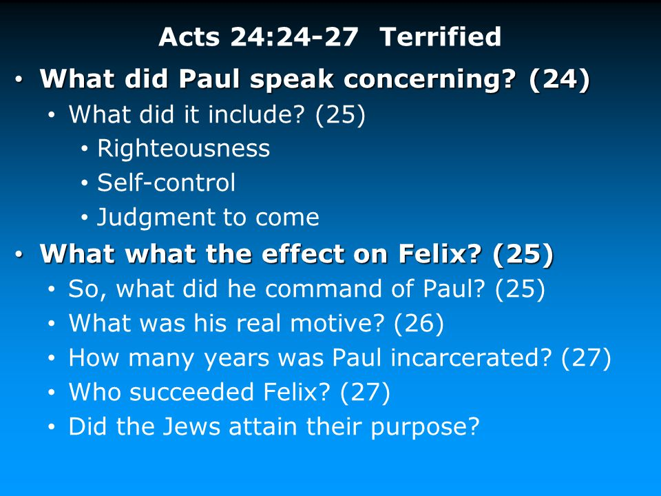 Acts 24:24-27 Terrified What did Paul speak concerning? (24) What did Paul speak concerning? (24) What did it include? (25) Righteousness Self-control
